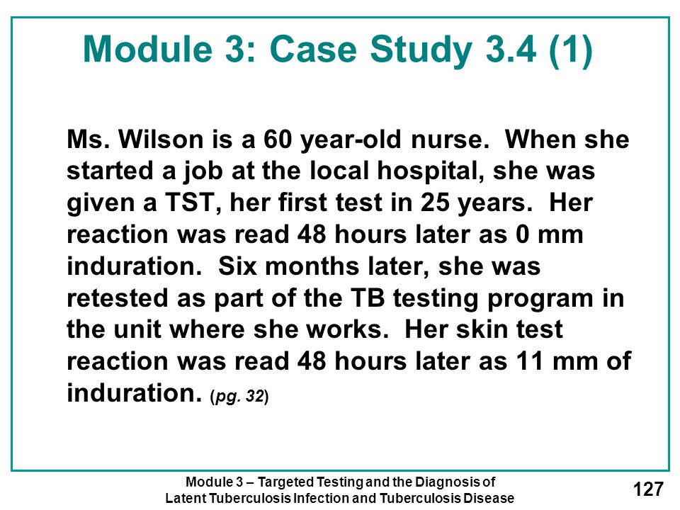 Module 3 – Targeted Testing and the Diagnosis of Latent Tuberculosis Infection and Tuberculosis Disease 127 Module 3: Case Study 3.4 (1) Ms. Wilson is