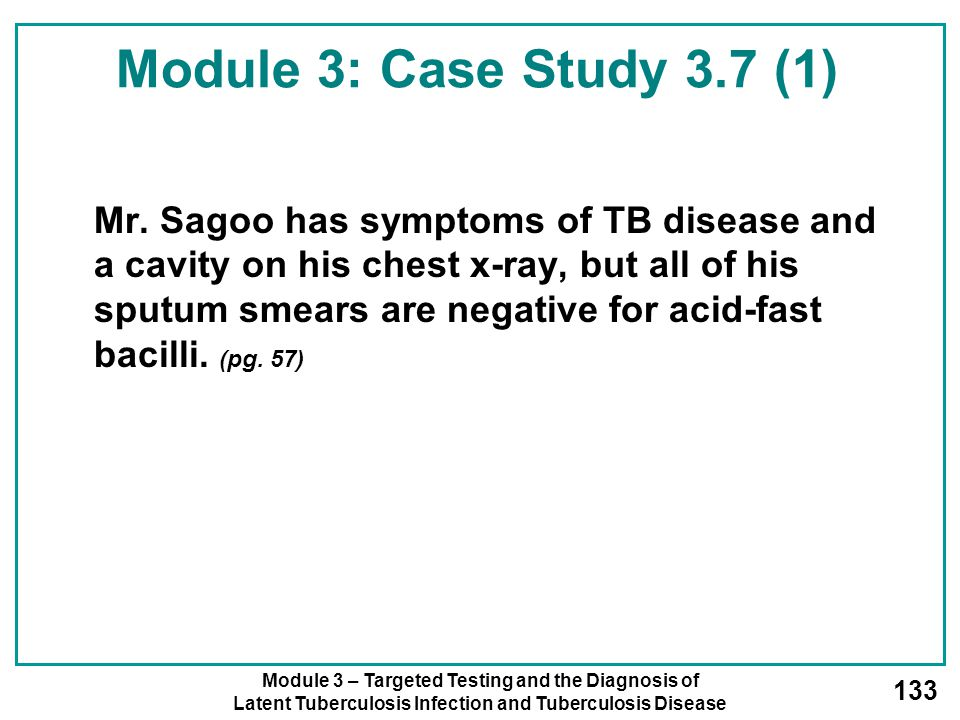 Module 3 – Targeted Testing and the Diagnosis of Latent Tuberculosis Infection and Tuberculosis Disease 133 Module 3: Case Study 3.7 (1) Mr. Sagoo has