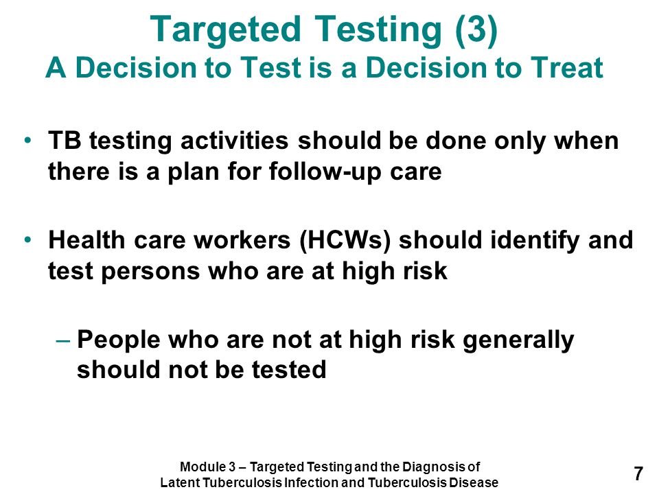 Module 3 – Targeted Testing and the Diagnosis of Latent Tuberculosis Infection and Tuberculosis Disease 18 Multiple-Puncture Test In the past, multiple-puncture tests (tine tests) were a popular skin testing method for TB No longer recommended –Amount of tuberculin that enters skin cannot be measured Mantoux TST is preferred TB skin test method because amount of tuberculin can always be measured