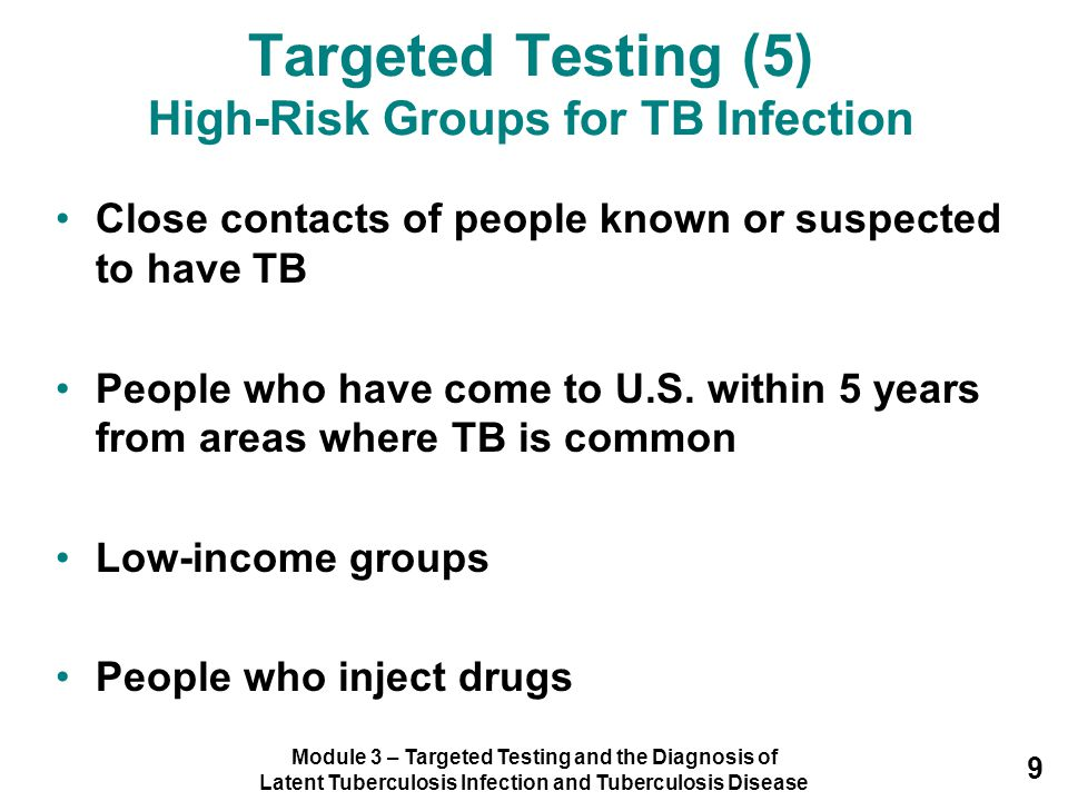 Module 3 – Targeted Testing and the Diagnosis of Latent Tuberculosis Infection and Tuberculosis Disease 9 Targeted Testing (5) High-Risk Groups for TB