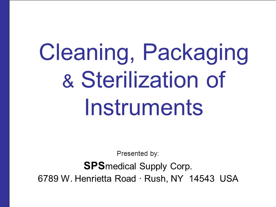 Cleaning, Packaging & Sterilization of Instruments Presented by: SPS medical Supply Corp.