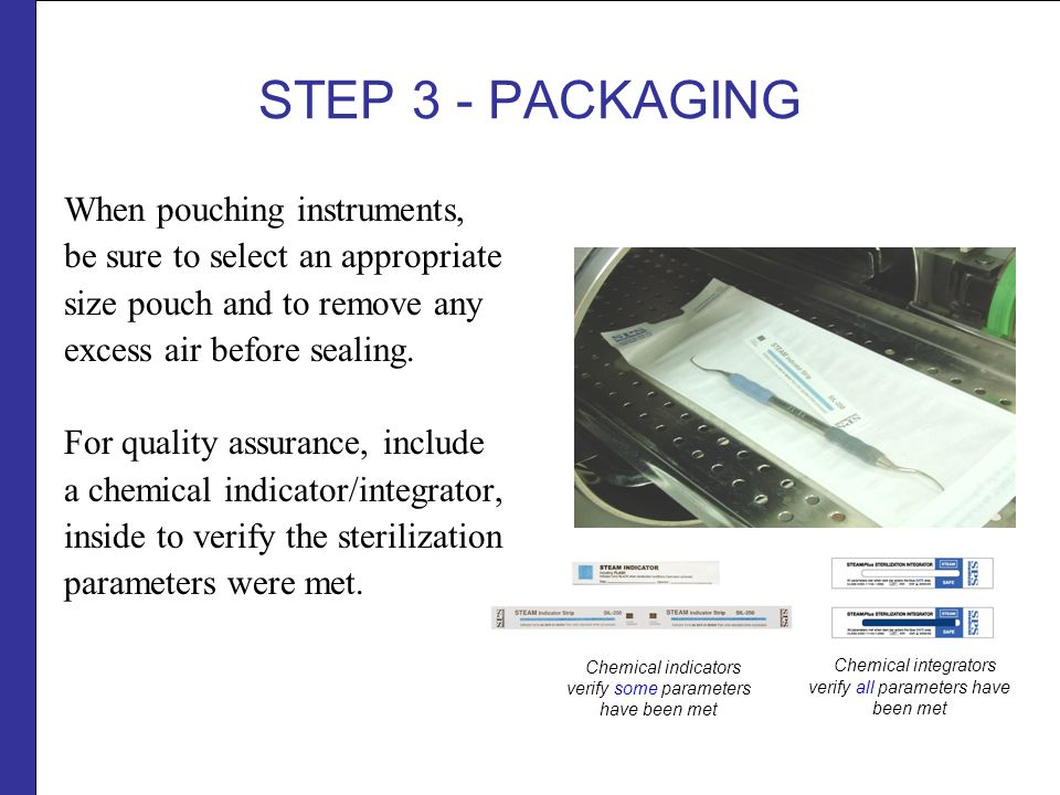 STEP 3 - PACKAGING When pouching instruments, be sure to select an appropriate size pouch and to remove any excess air before sealing.