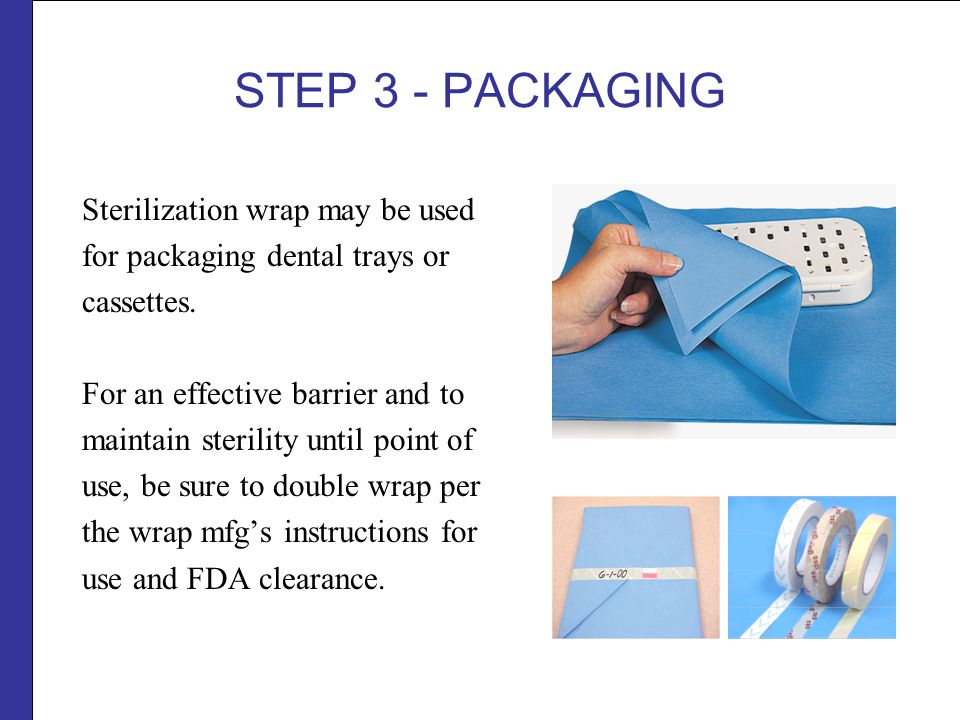 STEP 3 - PACKAGING Sterilization wrap may be used for packaging dental trays or cassettes.