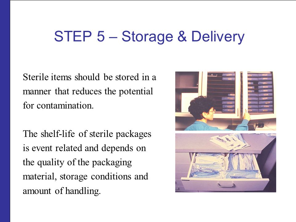 STEP 5 – Storage & Delivery Sterile items should be stored in a manner that reduces the potential for contamination.
