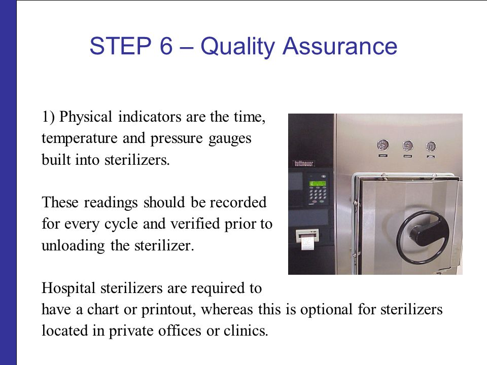 STEP 6 – Quality Assurance 1) Physical indicators are the time, temperature and pressure gauges built into sterilizers.