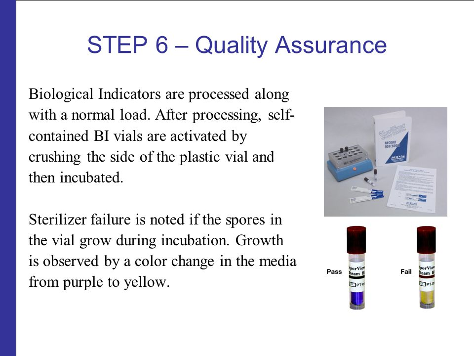 STEP 6 – Quality Assurance Biological Indicators are processed along with a normal load.