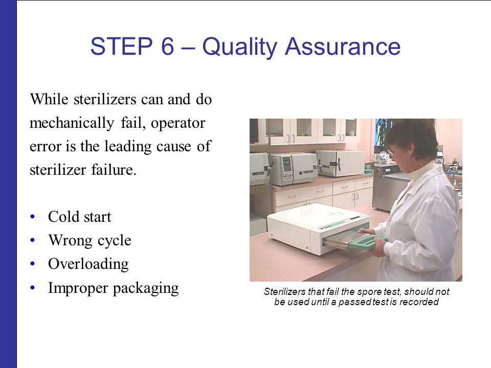 STEP 6 – Quality Assurance While sterilizers can and do mechanically fail, operator error is the leading cause of sterilizer failure.