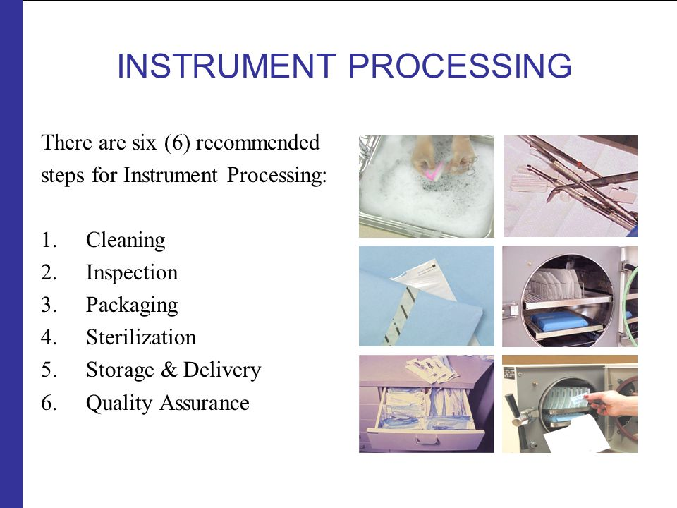 INSTRUMENT PROCESSING There are six (6) recommended steps for Instrument Processing: 1.Cleaning 2.Inspection 3.Packaging 4.Sterilization 5.Storage & Delivery 6.Quality Assurance