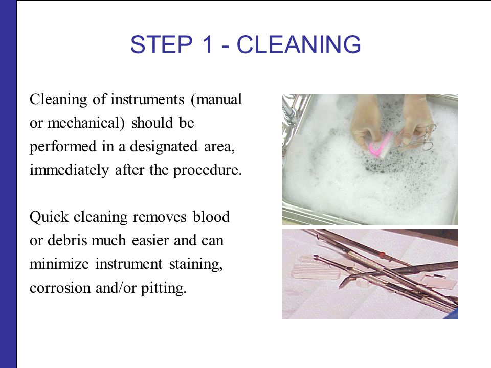 STEP 1 - CLEANING Cleaning of instruments (manual or mechanical) should be performed in a designated area, immediately after the procedure.