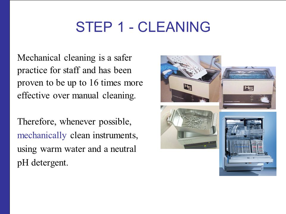 STEP 1 - CLEANING Mechanical cleaning is a safer practice for staff and has been proven to be up to 16 times more effective over manual cleaning.