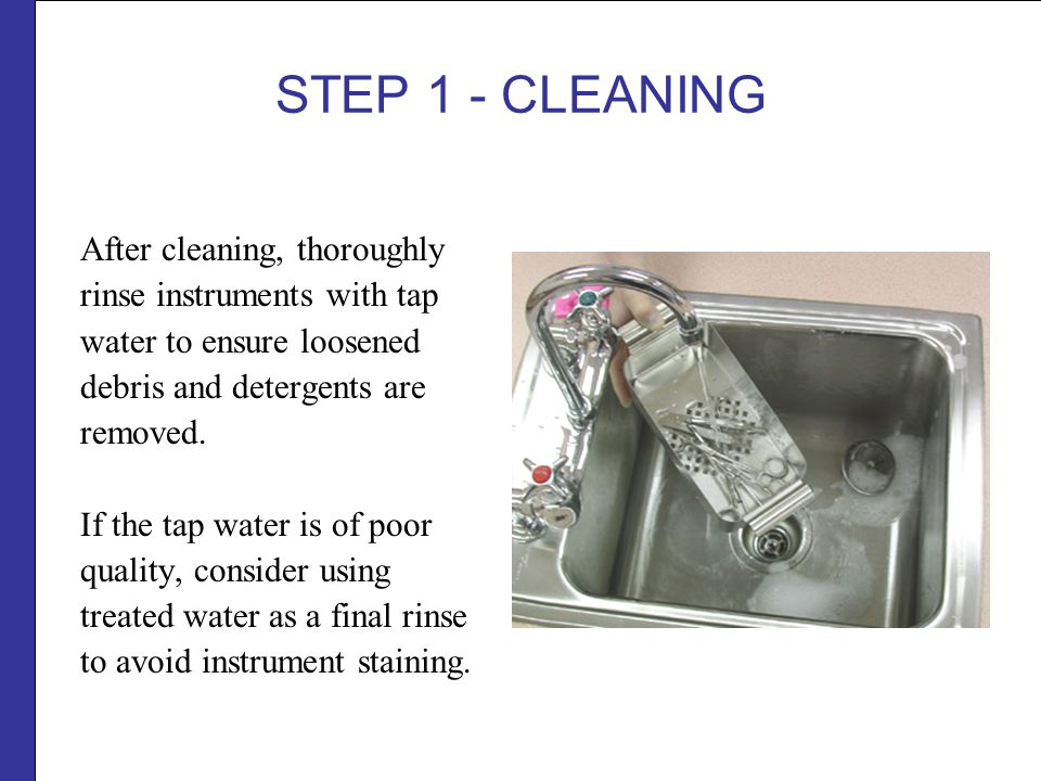 STEP 1 - CLEANING After cleaning, thoroughly rinse instruments with tap water to ensure loosened debris and detergents are removed.