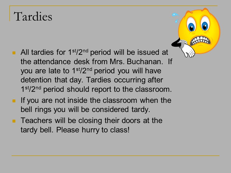 Tardies All tardies for 1 st /2 nd period will be issued at the attendance desk from Mrs. Buchanan. If you are late to 1 st /2 nd period you will have