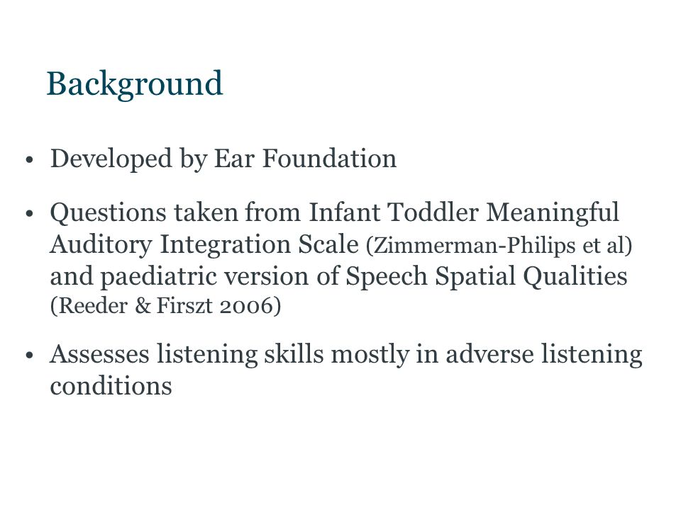 Background Developed by Ear Foundation Questions taken from Infant Toddler Meaningful Auditory Integration Scale (Zimmerman-Philips et al) and paediat