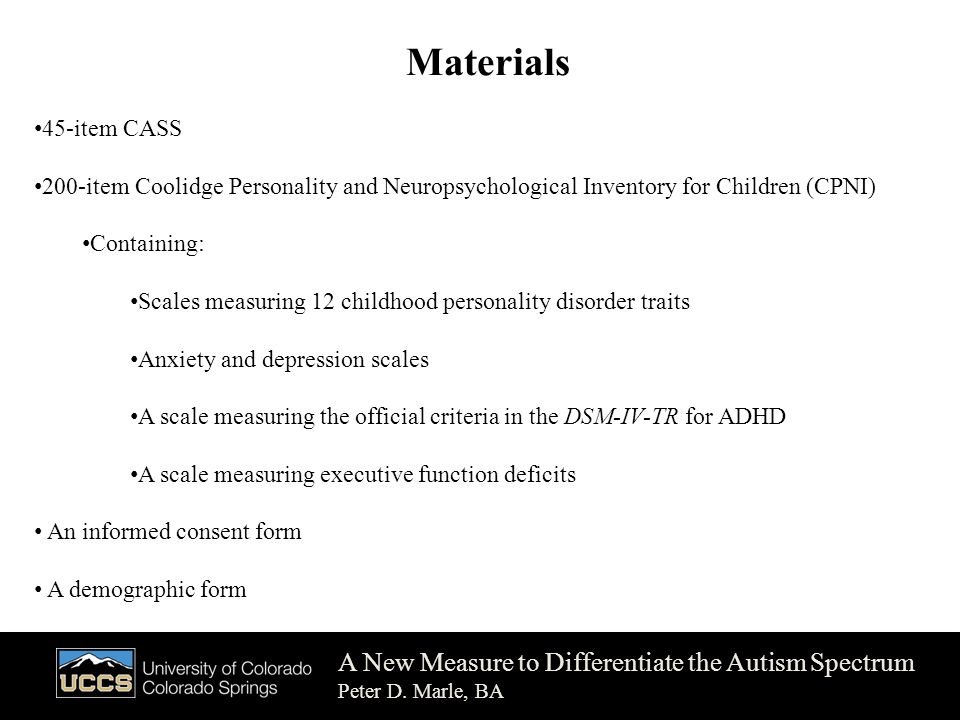 Materials 45-item CASS 200-item Coolidge Personality and Neuropsychological Inventory for Children (CPNI) Containing: Scales measuring 12 childhood personality disorder traits Anxiety and depression scales A scale measuring the official criteria in the DSM-IV-TR for ADHD A scale measuring executive function deficits An informed consent form A demographic form A New Measure to Differentiate the Autism Spectrum Peter D.