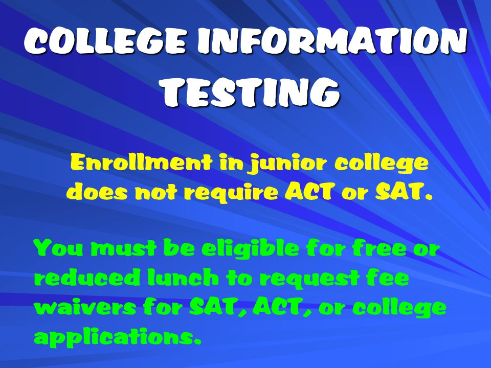 TESTING You must be eligible for free or reduced lunch to request fee waivers for SAT, ACT, or college applications.