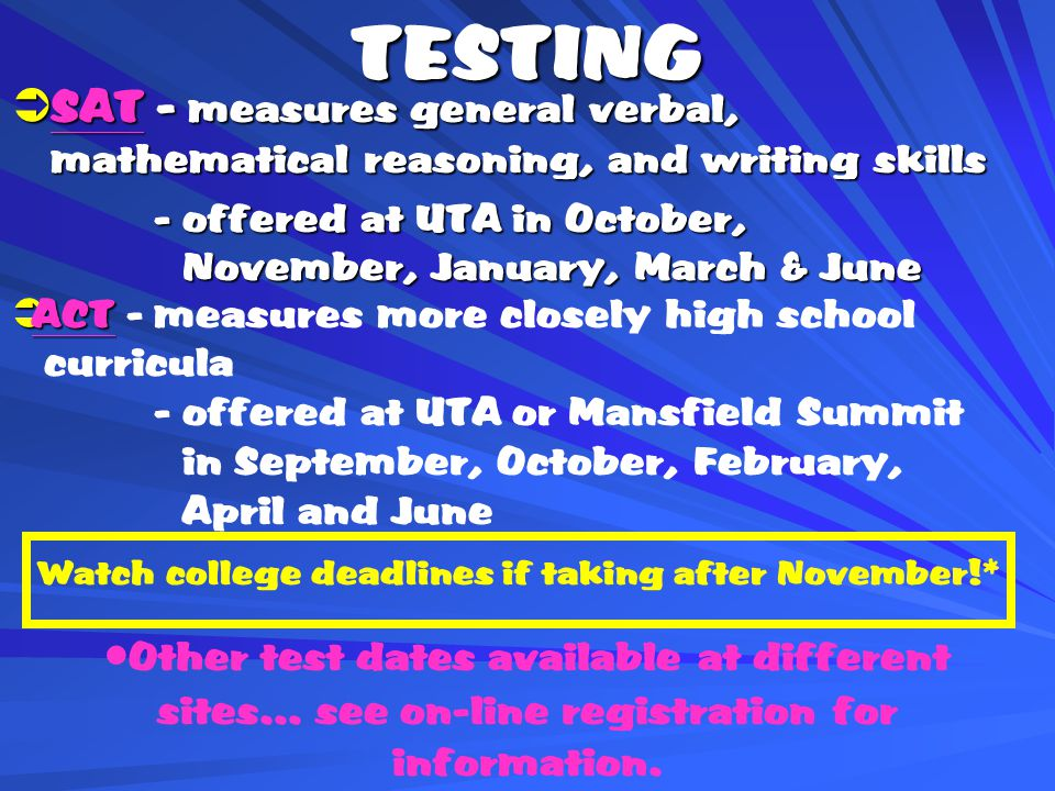 TESTING  SAT - measures general verbal, mathematical reasoning, and writing skills - offered at UTA in October, November, January, March & June - offered at UTA in October, November, January, March & June  ACT  ACT - measures more closely high school curricula - offered at UTA or Mansfield Summit in September, October, February, April and June Other test dates available at different sites… see on-line registration for information.