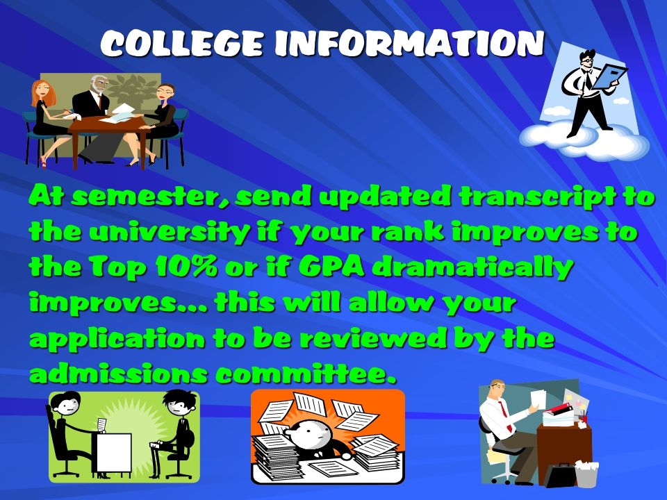 COLLEGE INFORMATION At semester, send updated transcript to the university if your rank improves to the Top 10% or if GPA dramatically improves… this will allow your application to be reviewed by the admissions committee.