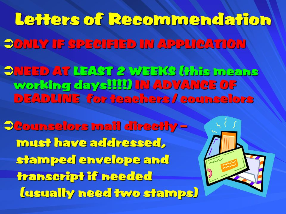 Letters of Recommendation  ONLY IF SPECIFIED IN APPLICATION  NEED AT LEAST 2 WEEKS (this means working days!!!!) IN ADVANCE OF DEADLINE for teachers / counselors  Counselors mail directly – must have addressed, must have addressed, stamped envelope and stamped envelope and transcript if needed transcript if needed (usually need two stamps) (usually need two stamps)