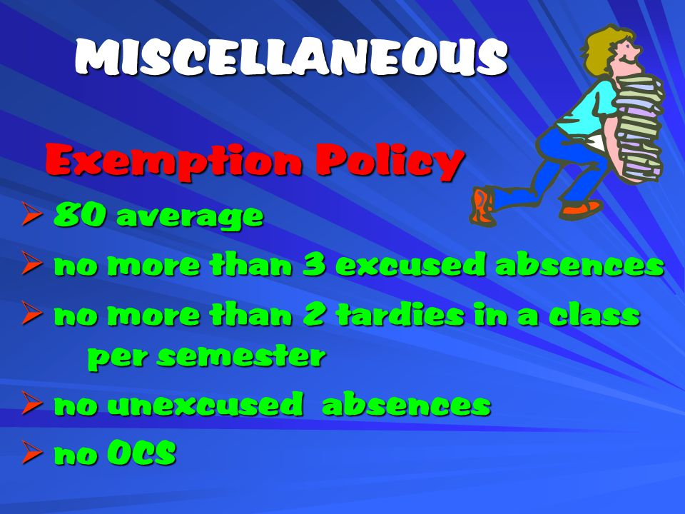 MISCELLANEOUS Exemption Policy  80 average  no more than 3 excused absences  no more than 2 tardies in a class per semester  no unexcused absences  no OCS
