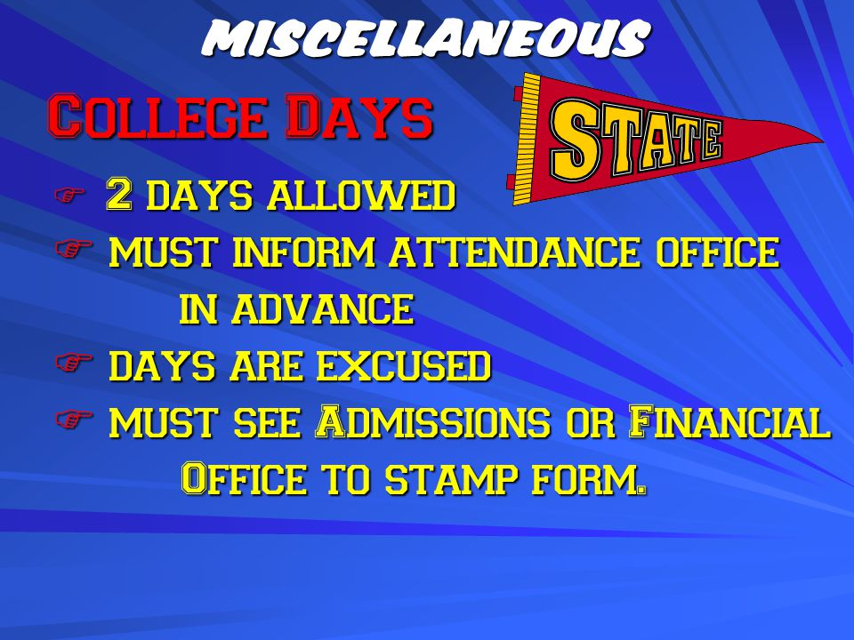 MISCELLANEOUS College Days College Days  2 days allowed  must inform attendance office in advance  days are excused  must see Admissions or Financial Office to stamp form.