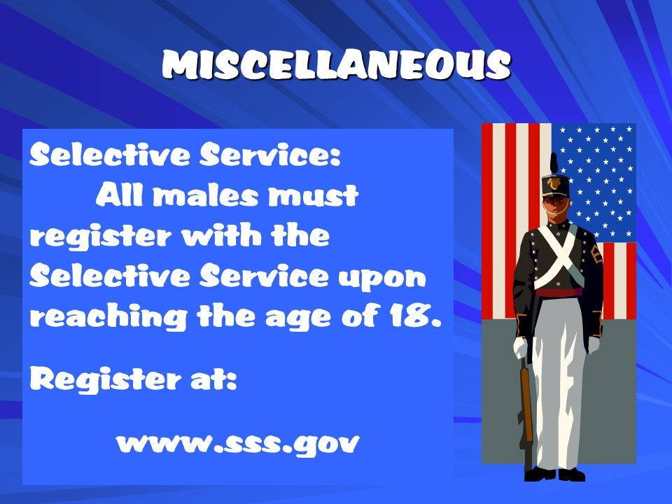 MISCELLANEOUS Selective Service: All males must register with the Selective Service upon reaching the age of 18.