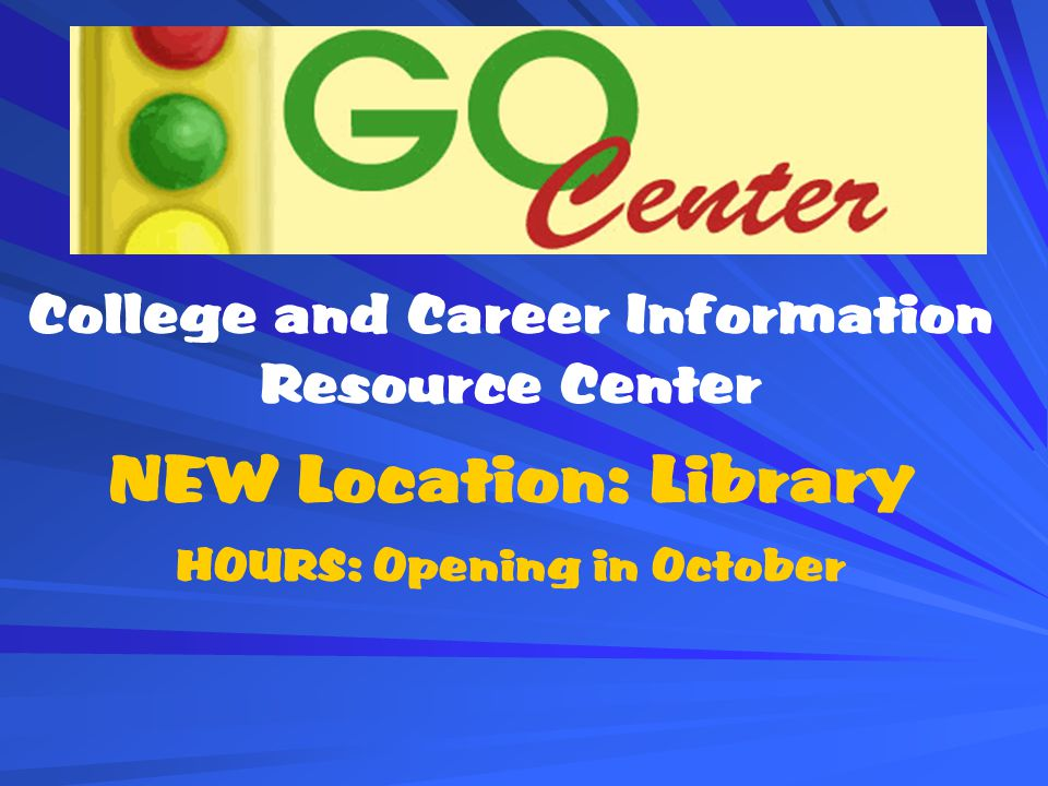 College and Career Information Resource Center NEW Location: Library HOURS: Opening in October