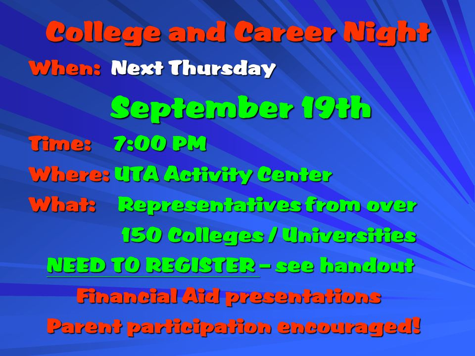 College and Career Night When: Next Thursday September 19th September 19th Time: 7:00 PM Where: UTA Activity Center What: Representatives from over 150 Colleges / Universities 150 Colleges / Universities NEED TO REGISTER – see handout Financial Aid presentations Parent participation encouraged!