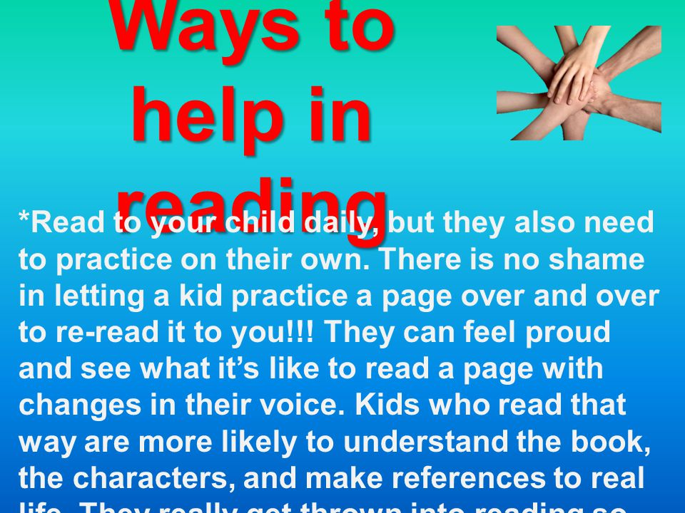Ways to help in reading *Read to your child daily, but they also need to practice on their own. There is no shame in letting a kid practice a page ove