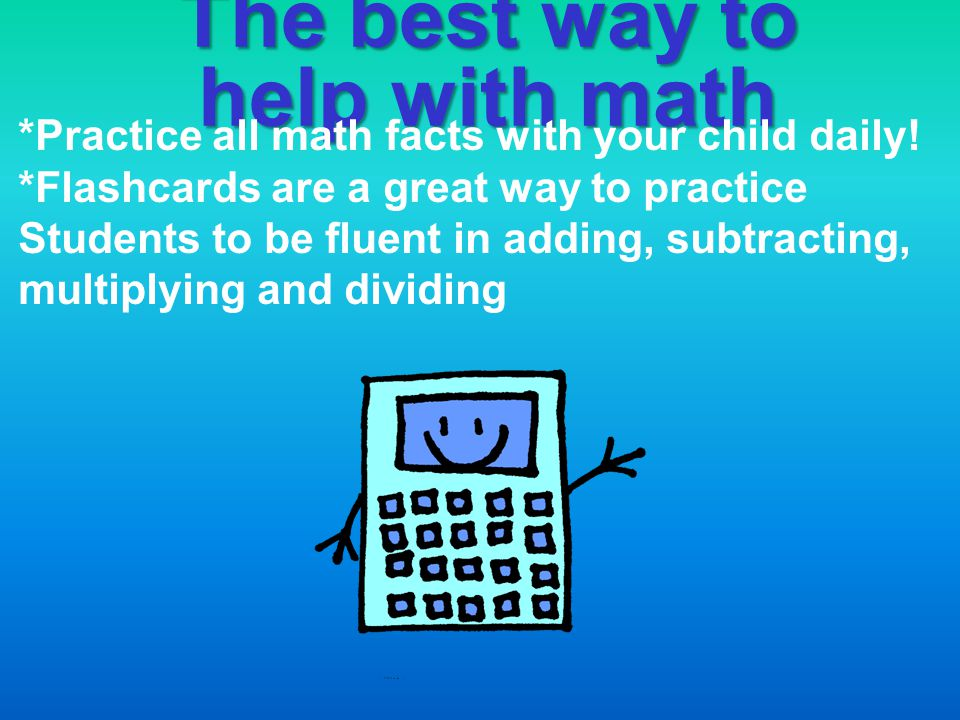 The best way to help with math *Practice all math facts with your child daily! *Flashcards are a great way to practice Students to be fluent in adding