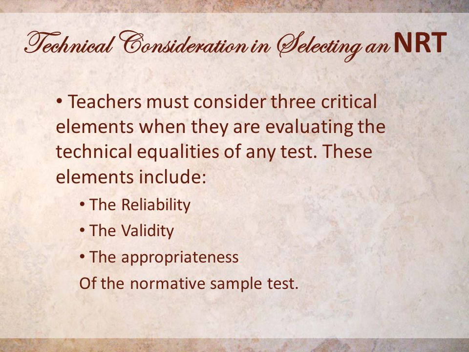 Technical Consideration in Selecting an NRT Teachers must consider three critical elements when they are evaluating the technical equalities of any test.