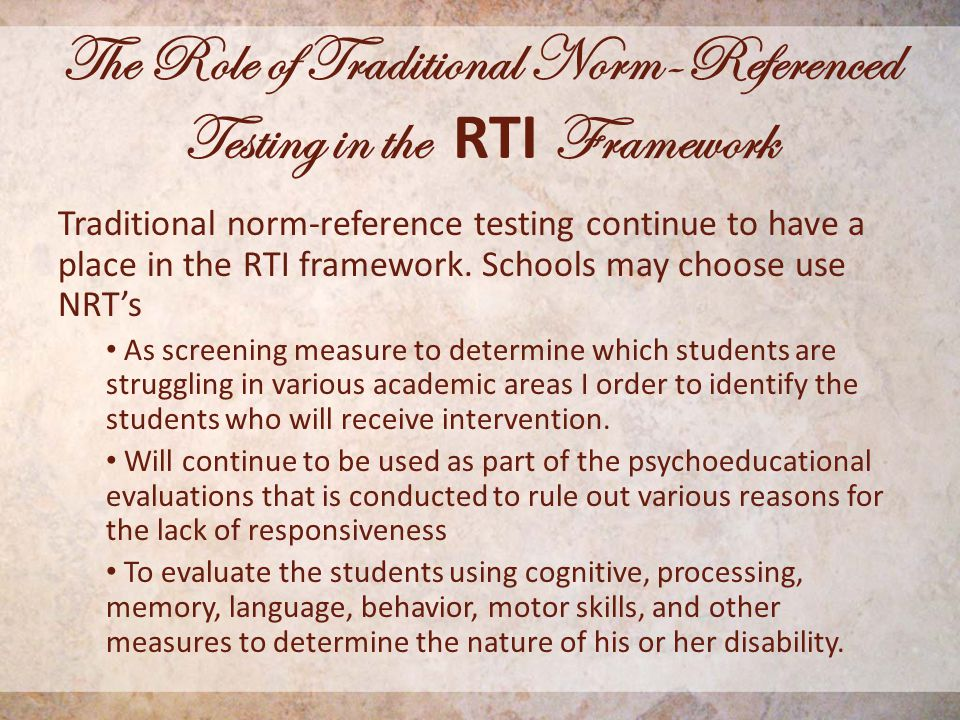 The Role of Traditional Norm-Referenced Testing in the RTI Framework Traditional norm-reference testing continue to have a place in the RTI framework.