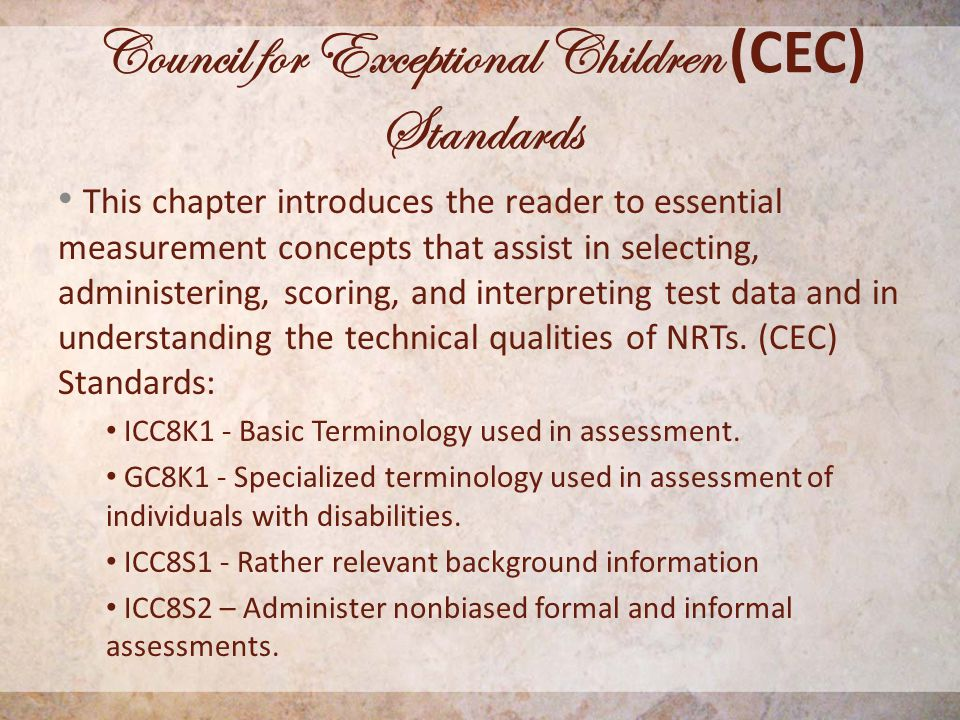 Council for Exceptional Children (CEC) Standards This chapter introduces the reader to essential measurement concepts that assist in selecting, administering, scoring, and interpreting test data and in understanding the technical qualities of NRTs.