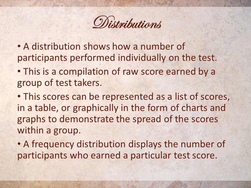 Distributions A distribution shows how a number of participants performed individually on the test.