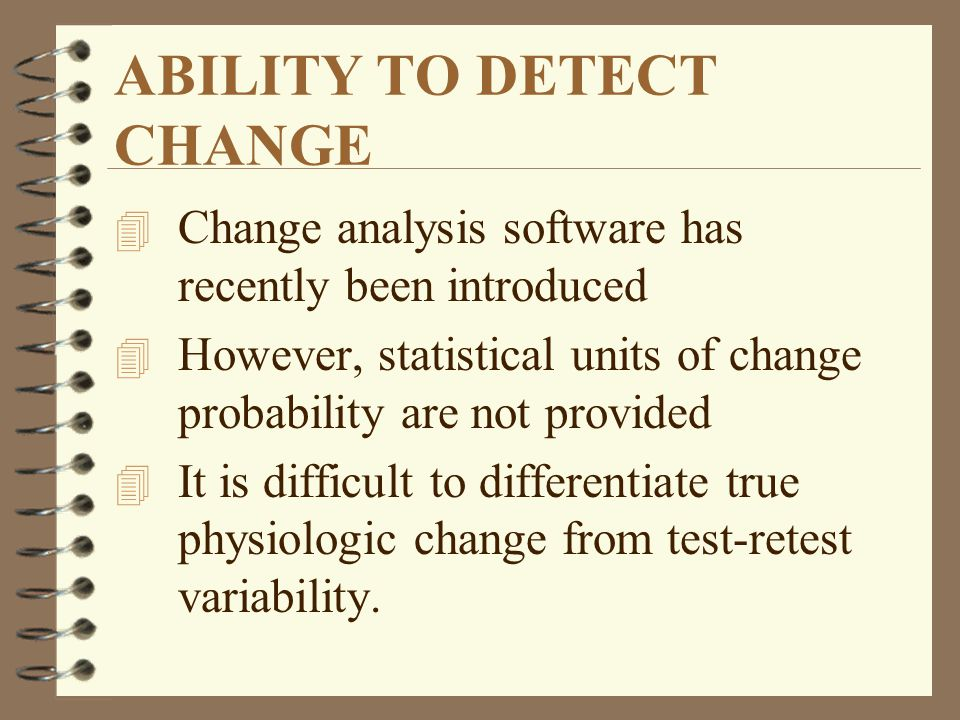 ABILITY TO DETECT CHANGE 4 Change analysis software has recently been introduced 4 However, statistical units of change probability are not provided 4