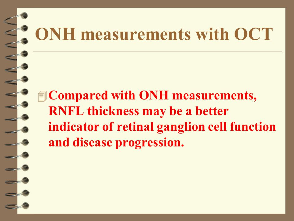 ONH measurements with OCT 4 Compared with ONH measurements, RNFL thickness may be a better indicator of retinal ganglion cell function and disease pro