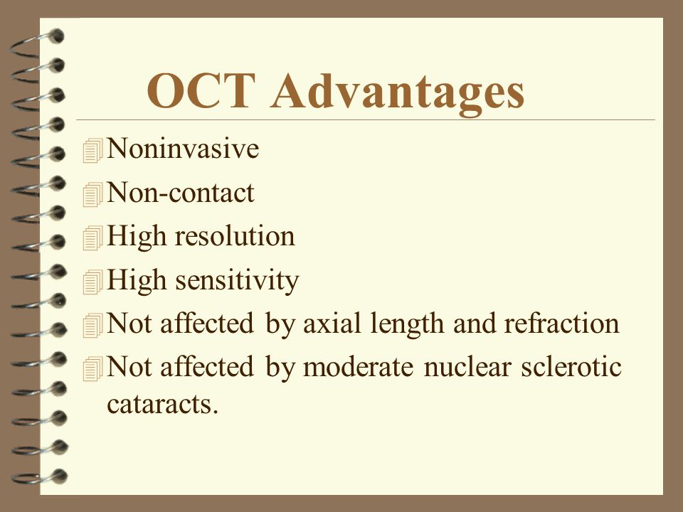 OCT Advantages 4 Noninvasive 4 Non-contact 4 High resolution 4 High sensitivity 4 Not affected by axial length and refraction 4 Not affected by modera