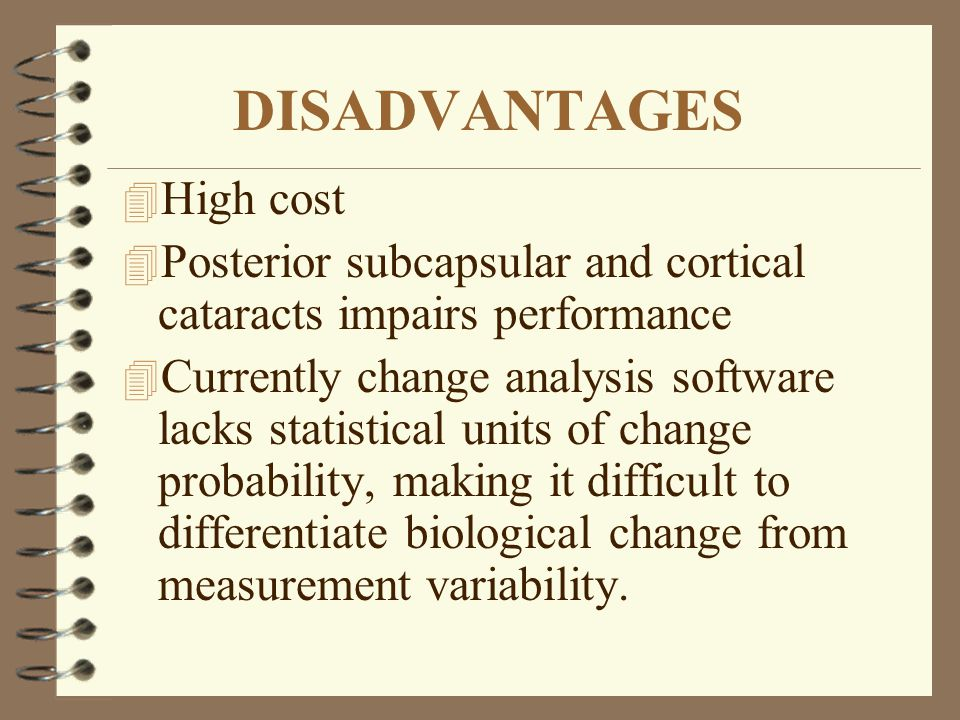 4 High cost 4 Posterior subcapsular and cortical cataracts impairs performance 4 Currently change analysis software lacks statistical units of change