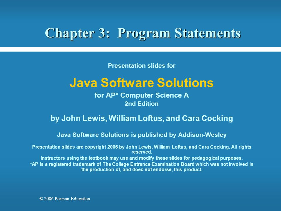 © 2006 Pearson Education Chapter 3: Program Statements Presentation slides for Java Software Solutions for AP* Computer Science A 2nd Edition by John Lewis, William Loftus, and Cara Cocking Java Software Solutions is published by Addison-Wesley Presentation slides are copyright 2006 by John Lewis, William Loftus, and Cara Cocking.