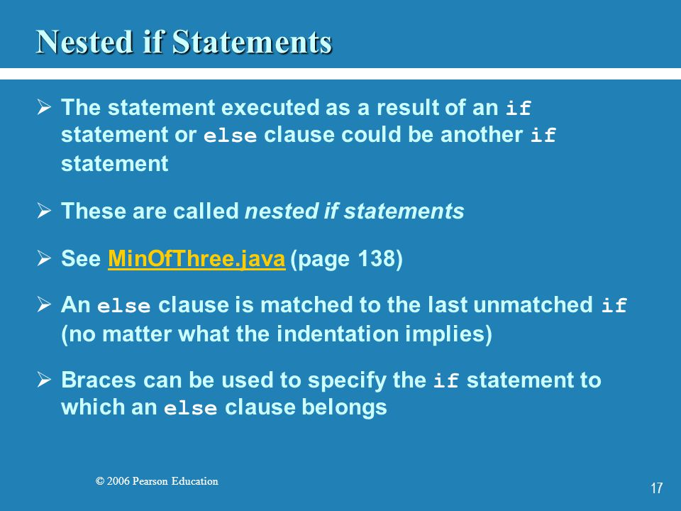© 2006 Pearson Education 17 Nested if Statements  The statement executed as a result of an if statement or else clause could be another if statement  These are called nested if statements  See MinOfThree.java (page 138)MinOfThree.java  An else clause is matched to the last unmatched if (no matter what the indentation implies)  Braces can be used to specify the if statement to which an else clause belongs
