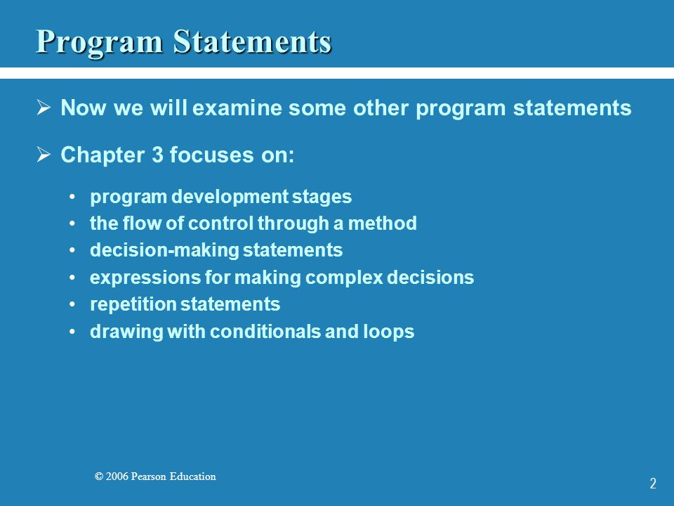© 2006 Pearson Education 2 Program Statements  Now we will examine some other program statements  Chapter 3 focuses on: program development stages the flow of control through a method decision-making statements expressions for making complex decisions repetition statements drawing with conditionals and loops