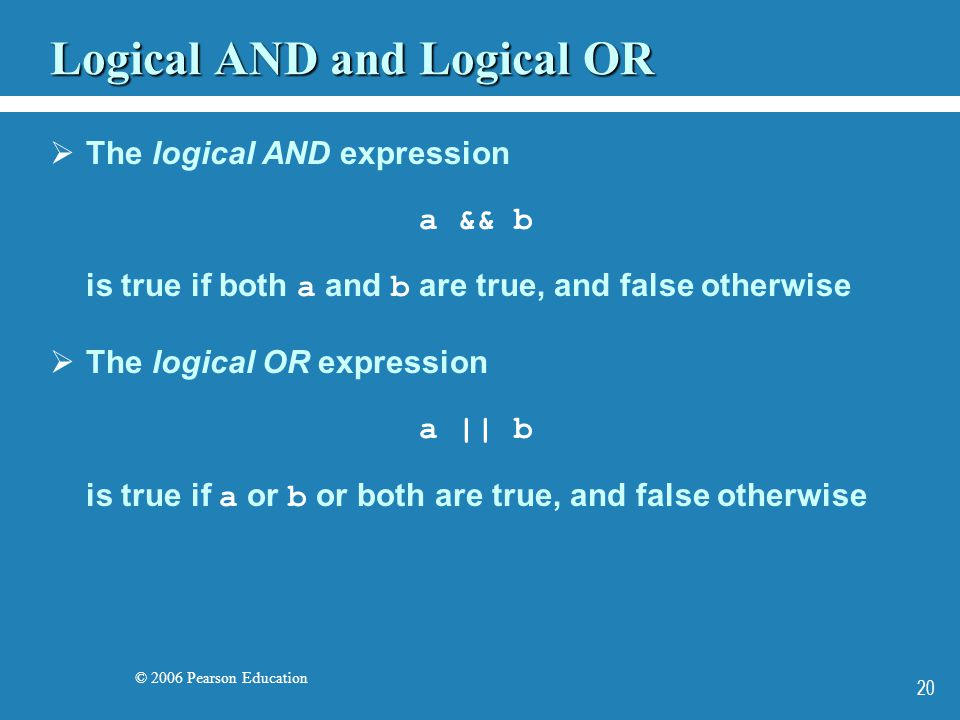 © 2006 Pearson Education 20 Logical AND and Logical OR  The logical AND expression a && b is true if both a and b are true, and false otherwise  The logical OR expression a || b is true if a or b or both are true, and false otherwise