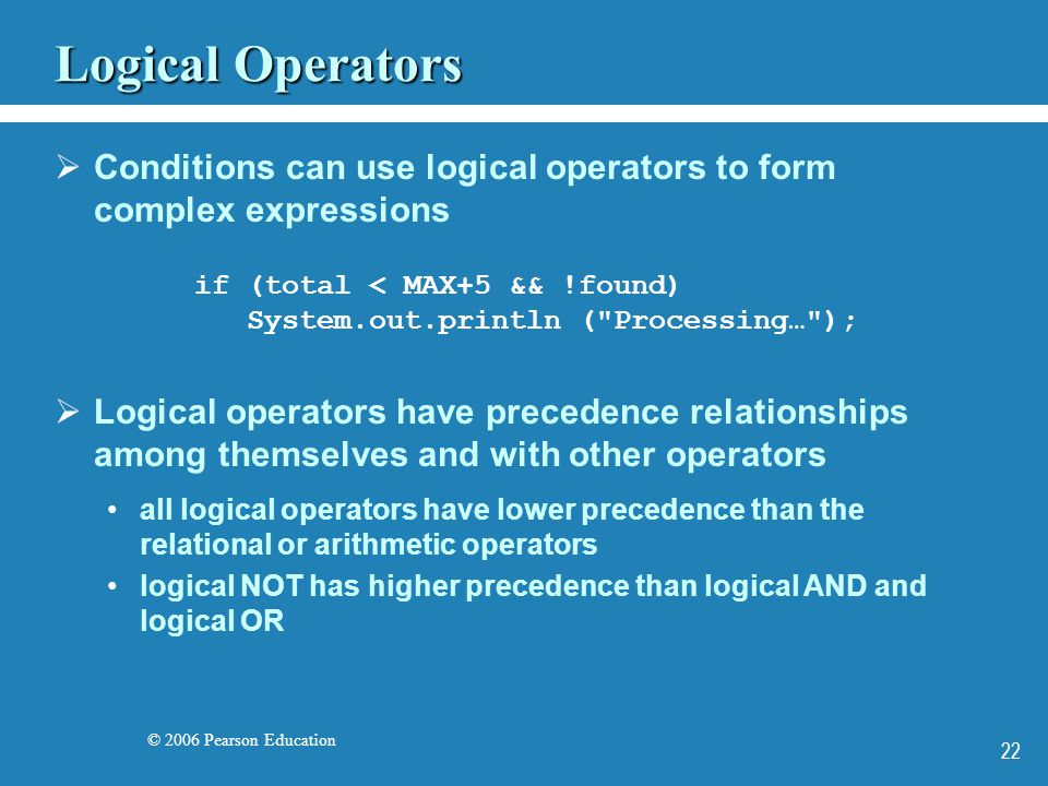 © 2006 Pearson Education 22 Logical Operators  Conditions can use logical operators to form complex expressions if (total < MAX+5 && !found) System.out.println ( Processing… );  Logical operators have precedence relationships among themselves and with other operators all logical operators have lower precedence than the relational or arithmetic operators logical NOT has higher precedence than logical AND and logical OR
