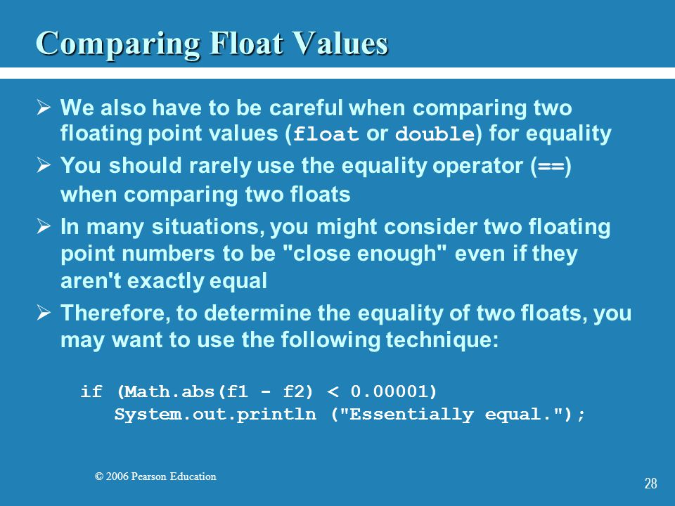 © 2006 Pearson Education 28 Comparing Float Values  We also have to be careful when comparing two floating point values ( float or double ) for equality  You should rarely use the equality operator ( == ) when comparing two floats  In many situations, you might consider two floating point numbers to be close enough even if they aren t exactly equal  Therefore, to determine the equality of two floats, you may want to use the following technique: if (Math.abs(f1 - f2) < 0.00001) System.out.println ( Essentially equal. );
