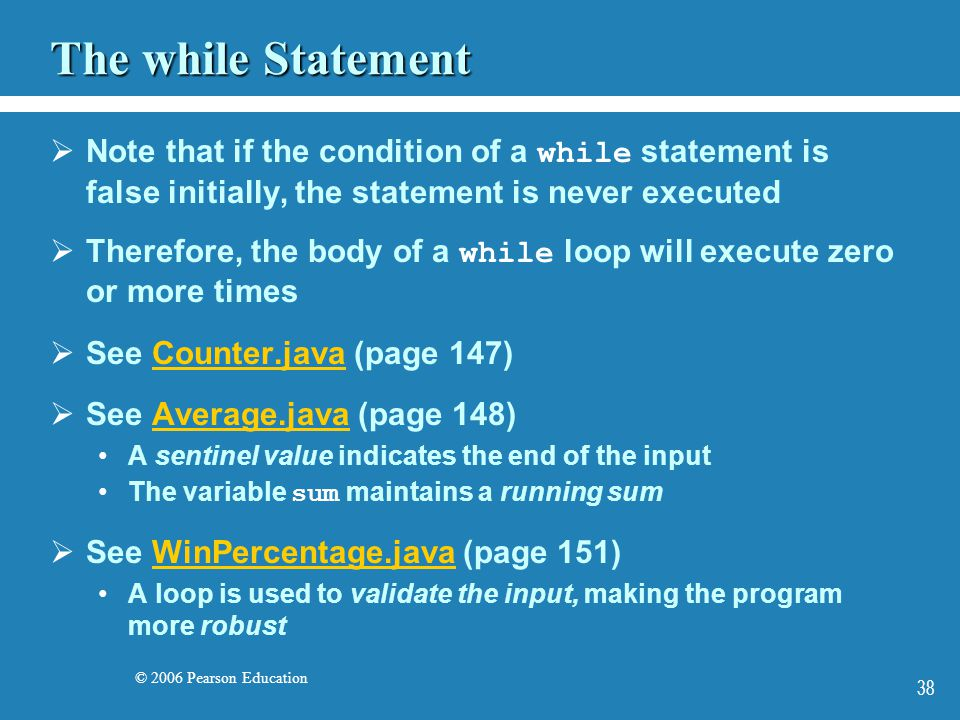 © 2006 Pearson Education 38 The while Statement  Note that if the condition of a while statement is false initially, the statement is never executed  Therefore, the body of a while loop will execute zero or more times  See Counter.java (page 147)Counter.java  See Average.java (page 148)Average.java A sentinel value indicates the end of the input The variable sum maintains a running sum  See WinPercentage.java (page 151)WinPercentage.java A loop is used to validate the input, making the program more robust