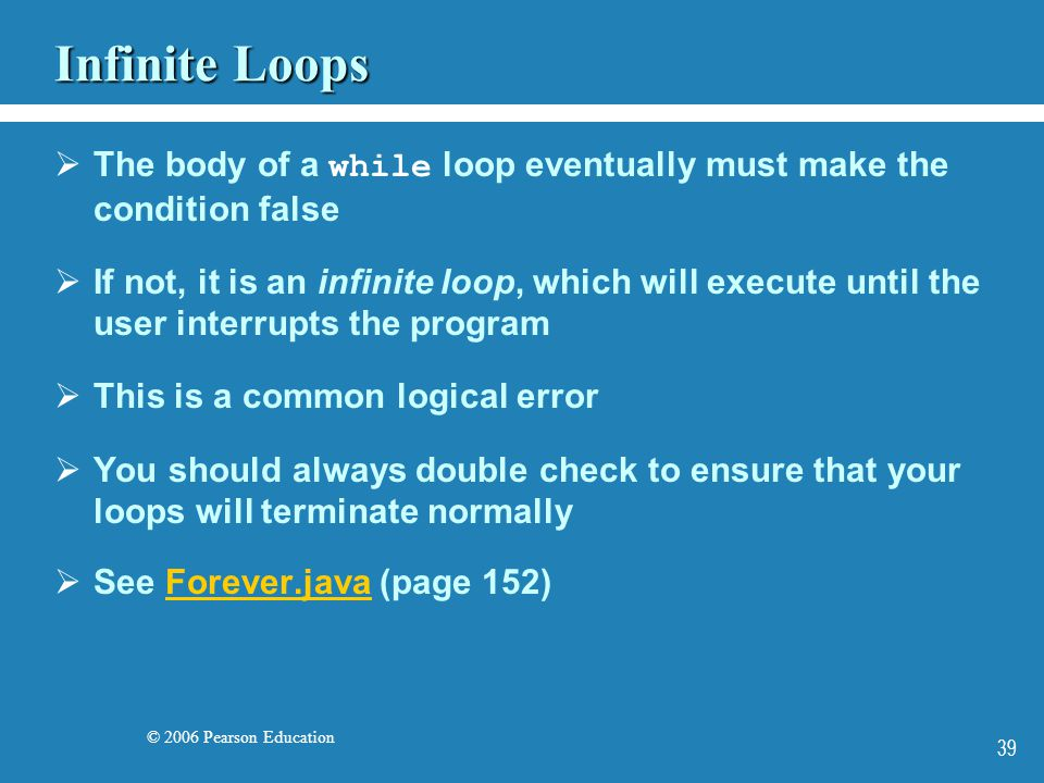 © 2006 Pearson Education 39 Infinite Loops  The body of a while loop eventually must make the condition false  If not, it is an infinite loop, which will execute until the user interrupts the program  This is a common logical error  You should always double check to ensure that your loops will terminate normally  See Forever.java (page 152)Forever.java