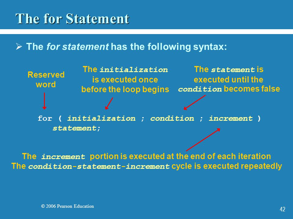 © 2006 Pearson Education 42 The for Statement  The for statement has the following syntax: for ( initialization ; condition ; increment ) statement; Reserved word The initialization is executed once before the loop begins The statement is executed until the condition becomes false The increment portion is executed at the end of each iteration The condition-statement-increment cycle is executed repeatedly