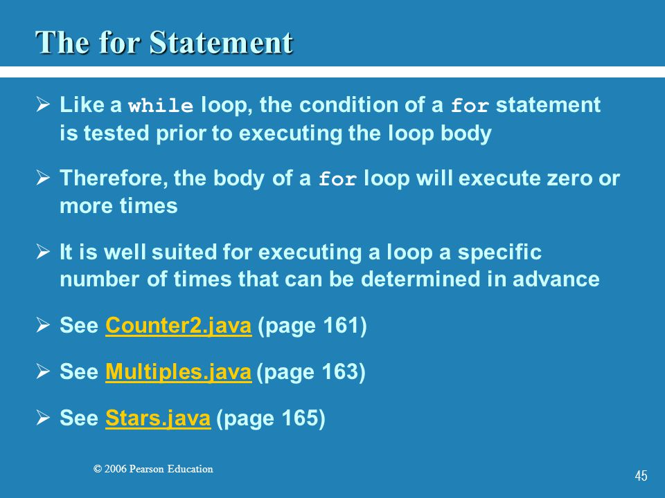 © 2006 Pearson Education 45 The for Statement  Like a while loop, the condition of a for statement is tested prior to executing the loop body  Therefore, the body of a for loop will execute zero or more times  It is well suited for executing a loop a specific number of times that can be determined in advance  See Counter2.java (page 161)Counter2.java  See Multiples.java (page 163)Multiples.java  See Stars.java (page 165)Stars.java