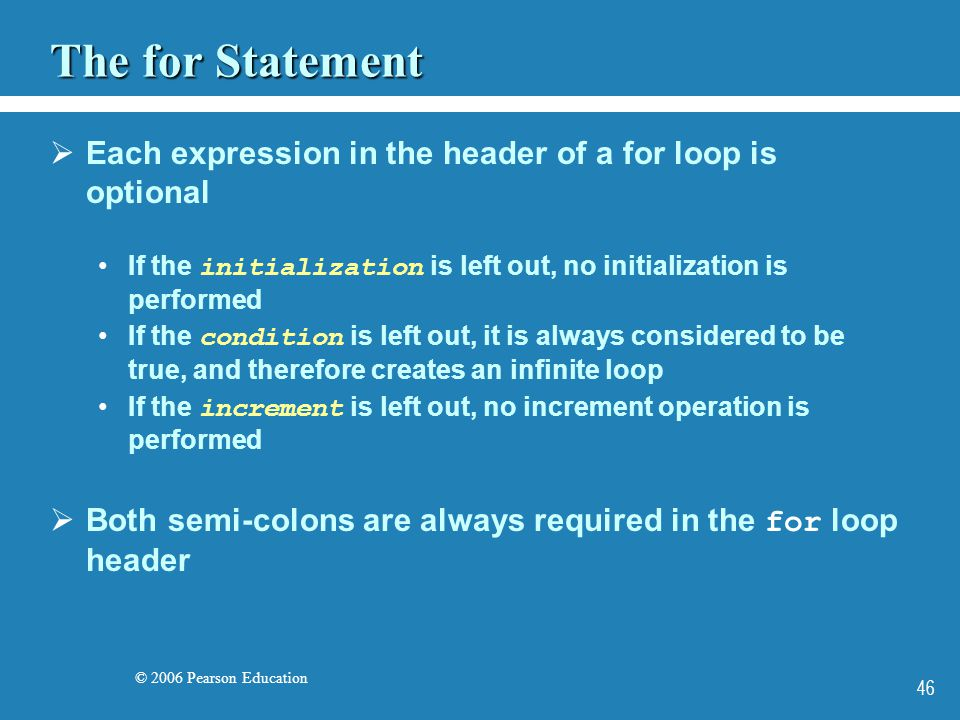 © 2006 Pearson Education 46 The for Statement  Each expression in the header of a for loop is optional If the initialization is left out, no initialization is performed If the condition is left out, it is always considered to be true, and therefore creates an infinite loop If the increment is left out, no increment operation is performed  Both semi-colons are always required in the for loop header