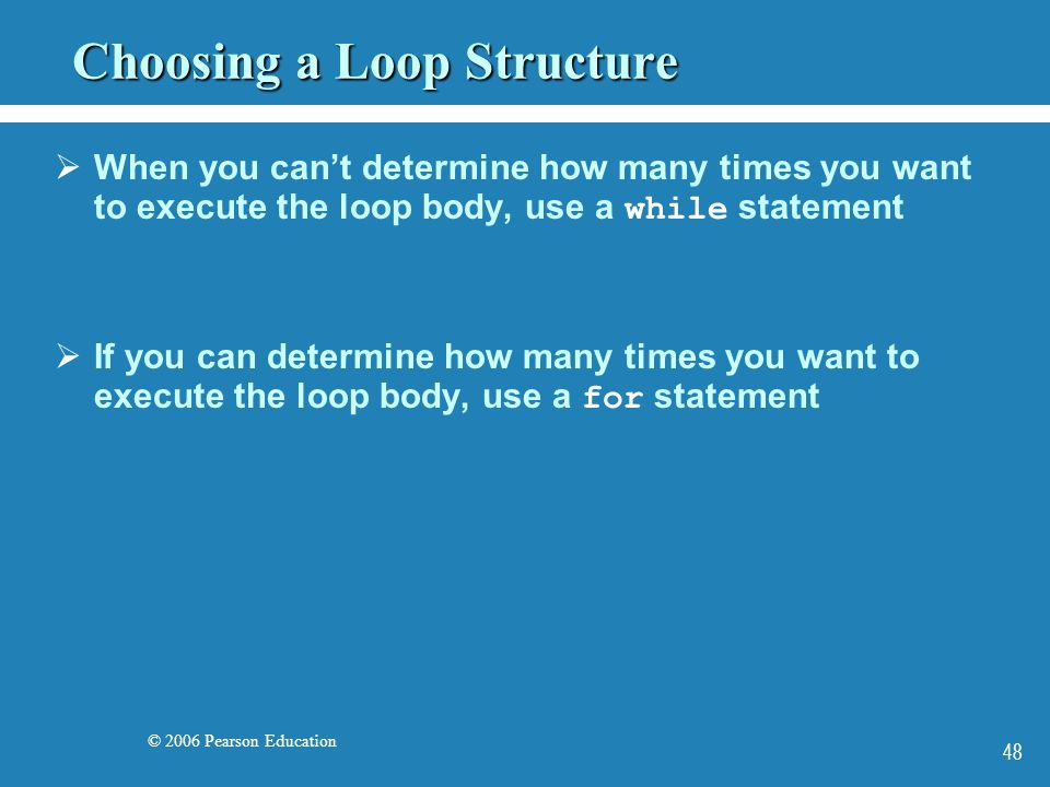 © 2006 Pearson Education 48 Choosing a Loop Structure  When you can't determine how many times you want to execute the loop body, use a while statement  If you can determine how many times you want to execute the loop body, use a for statement