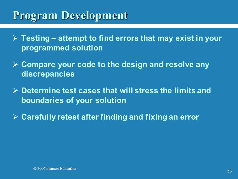 © 2006 Pearson Education 53 Program Development  Testing – attempt to find errors that may exist in your programmed solution  Compare your code to the design and resolve any discrepancies  Determine test cases that will stress the limits and boundaries of your solution  Carefully retest after finding and fixing an error